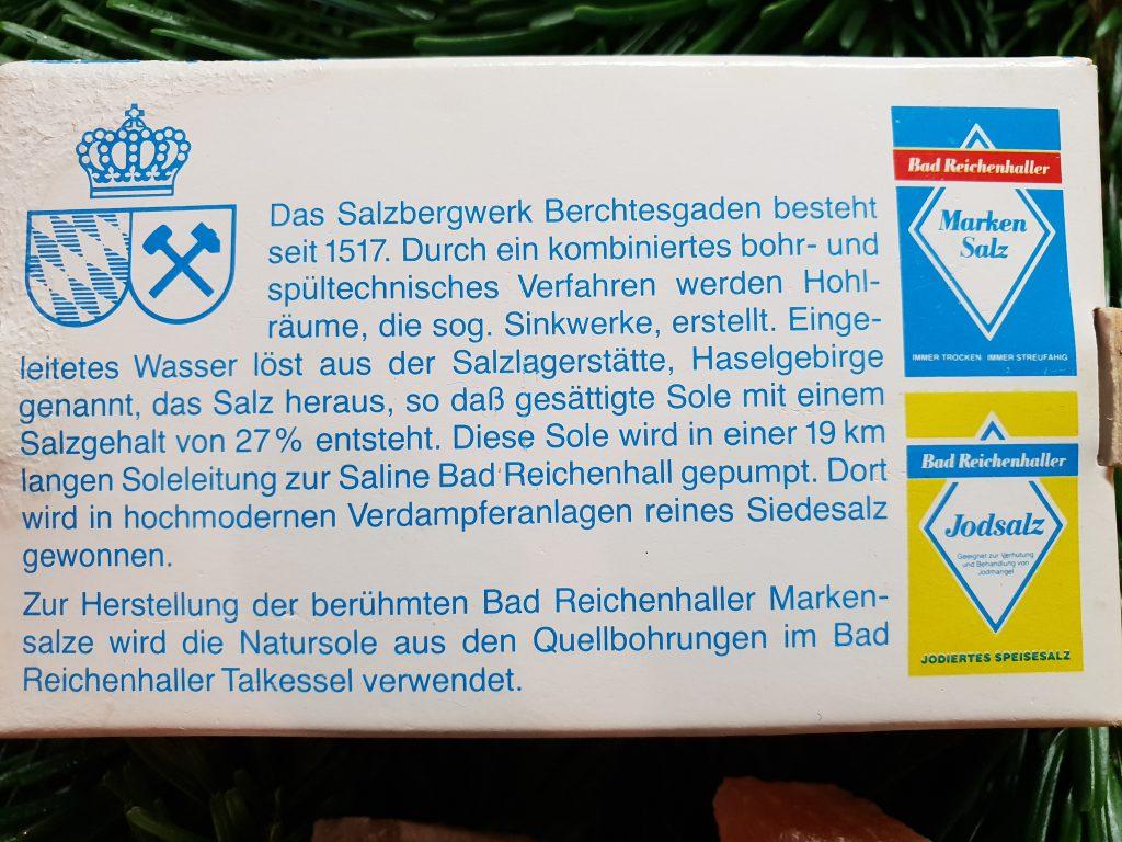 Das Salzbergwerk Berchtesgaden besteht seit 1517. Durch ein kombiniertes bohr- und spültechnisches Verfahren werden Hohlräume, die sog. Sinkwerke, erstellt. Eingeleitetes Wasser löst aus der Salzlagerstätte, Haselgebirge genannt, das Salz heraus, so dass gesättigte Sole mit einem Salzgahalt von 27% entsteht. Diese Sole wird in einer 19 km langen Soleleitung zur Saline Bad Reichenhall gepumpt. Dort wird in hochmodernen Verdampferanlagen reines Siedesalz gewonnen. Zur Herstellung der berühmten Bad Reichenhaller Markensalze wird die Natursole aus den Quellbohrungen im Bad Reichenhaller Talkessel verwendet.